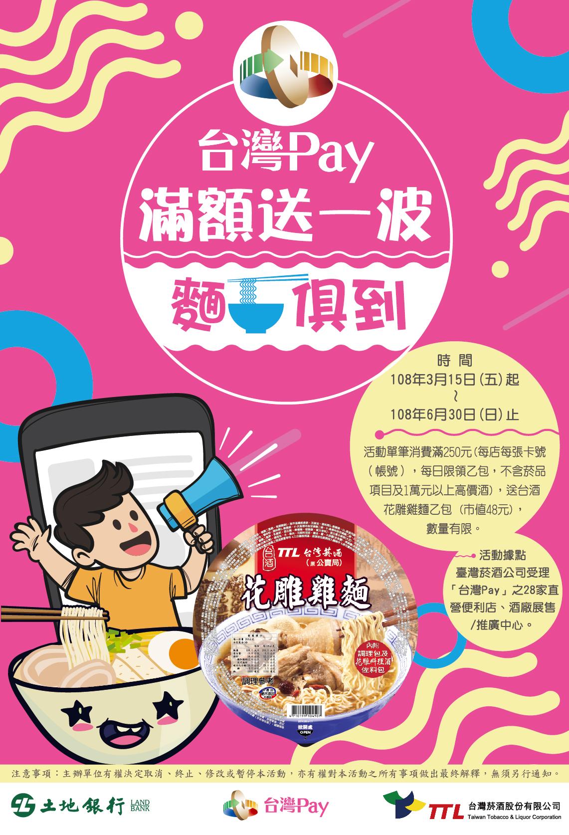 108年3月15日(五)~108年6月30日(日),使用「台灣Pay」掃碼支付,於臺灣菸酒公司受理「台灣Pay」之28家直營便利店、酒廠展售/推廣中心,單筆消費滿250元,送台酒花雕雞麵乙包。